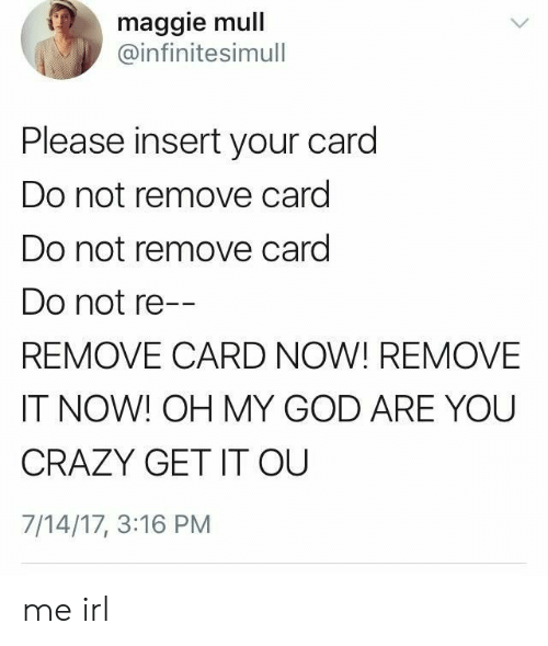 Crazy, God, and Oh My God: maggie mull  @infinitesimull  Please insert your card  Do not remove card  Do not remove card  Do not re--  REMOVE CARD NOW! REMOVE  IT NOW! OH MY GOD ARE YOU  CRAZY GET IT OU  7/14/17, 3:16 PM me irl