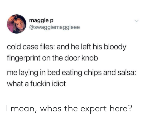 Mean, Cold, and Idiot: maggie p  @Swaggiemaggieee  cold case files: and he left his bloody  fingerprint on the door knob  me laying in bed eating chips and salsa:  what a fuckin idiot I mean, whos the expert here?