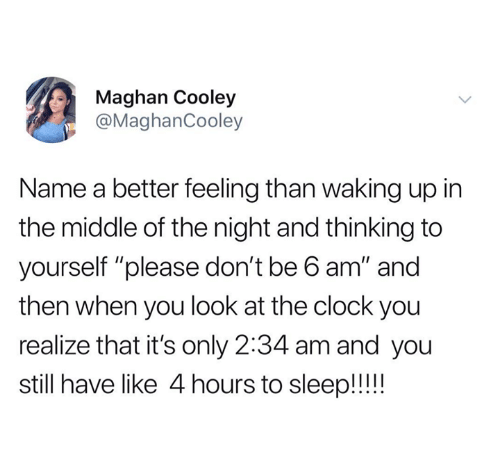 """Clock, The Middle, and Humans of Tumblr: Maghan Cooley  @MaghanCooley  Name a better feeling than waking up in  the middle of the night and thinking to  yourself """"please don't be b am"""" and  then when you look at the clock you  realize that it's only 2:34 am and you  still have like 4 hours to sleep!!!"""