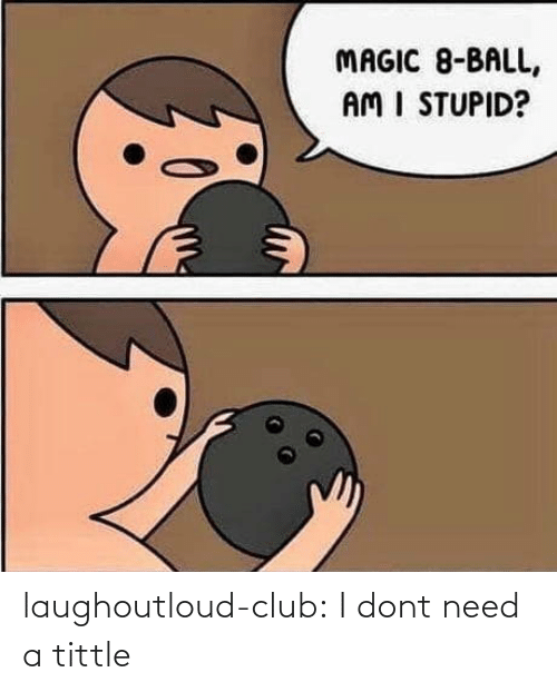 Dont Need: MAGIC 8-BALL,  AM I STUPID? laughoutloud-club:  I dont need a tittle