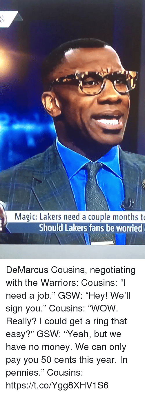 "DeMarcus Cousins, Los Angeles Lakers, and Money: Magic: Lakers need a couple months t  Should Lakers fans be worried DeMarcus Cousins, negotiating with the Warriors:  Cousins: ""I need a job.""  GSW: ""Hey! We'll sign you.""  Cousins: ""WOW. Really? I could get a ring that easy?""  GSW: ""Yeah, but we have no money. We can only pay you 50 cents this year. In pennies.""  Cousins: https://t.co/Ygg8XHV1S6"