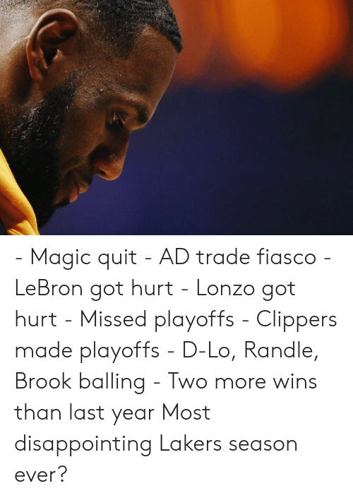 Los Angeles Lakers, Clippers, and Lebron: - Magic quit - AD trade fiasco - LeBron got hurt - Lonzo got hurt - Missed playoffs - Clippers made playoffs - D-Lo, Randle, Brook balling - Two more wins than last year  Most disappointing Lakers season ever?