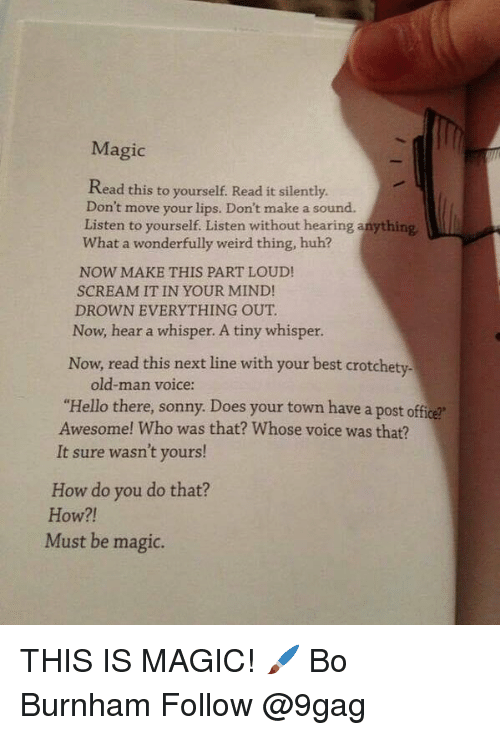 "9gag, Hello, and Huh: Magic  Read this to yourself. Read it silently.  Don't move your lips. Don't make a sound.  Listen to yourself. Listen without hearing a  What a wonderfully weird thing, huh?  NOW MAKE THIS PART LOUD!  SCREAM IT IN YOUR MIND!  DROWN EVERYTHING OUT  Now, hear a whisper. A tiny whisper.  Now, read this next line with your best crotchety-  old-man voice:  ""Hello there, sonny. Does your town have a post office  Awesome! Who was that? Whose voice was that?  It sure wasn't yours!  How do you do that?  How?!  Must be magic. THIS IS MAGIC! 🖌 Bo Burnham Follow @9gag"