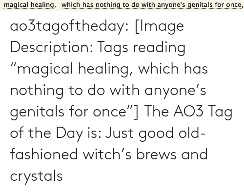 "witch: magical healing,  which has nothing to do with anyone's genitals for once, ao3tagoftheday:  [Image Description: Tags reading ""magical healing, which has nothing to do with anyone's genitals for once""]  The AO3 Tag of the Day is: Just good old-fashioned witch's brews and crystals"