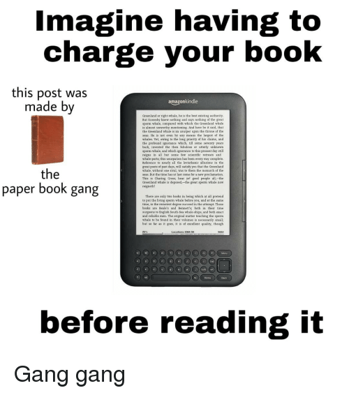 Books, Memes, and Gang: magine having to  charge your book  this post was  made bv  amazonkindle  Greenland or right-whale, he is the best existing authority  But Scoresby knew nothing and says nothing of the great  sperm whale, compared with which the Greenland whale  is almost unworthy mentioning. And here be it said, that  the Greenland whale is an usurper upon the throne of the  seas, He is not even by any means the largest of the  whales. Yet, owing to the long priority of his claims, and  the profound ignorance which, till some seventy years  back, invested the then fabulous or utterly unknown  sperm-whale, and which ignorance to this present day still  reigns in all but some few scientific retreats and  whale-ports, this usurpation has been every way complete.  Reference to nearly all the leviathanic allusions in the  great poets of past days, will satisfy you that the Greenland  whale, without one rival, was to them the monarch of the  seas. But the time has at last come for a new proclamation.  This is Charing Cross; hear ye! good people all,-the  Greenland whale is deposed, the great sperm whale now  reigneth!  paper booK gang  There are only two books in being which at all pretend  to put the living sperm whale before you, and at the same  time, in the remotest degree succeed in the attempt. Those  books are Beale's and Bennett's; both in their time  surgeons to English South-Sea whale-ships, and both exact  and reliable men. The original matter touching the sperm  whale to be found in their volumes is necessarily small;  but so far as it goes, it is of excellent quality, though  25%  Locations 2384-94  9444  Home  Back  before reading it Gang gang