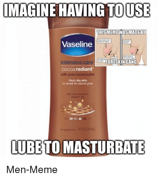 Head, Meme, and Gang: MAGINE HAVING TOUSE  THIS MEMEWASİMADEBY  Glans (head of the  penisi not  visible  Vaseline  Glans Phead of  the penis)  intensive care  cocoa radiant  with pure cocoa butter  Heals dry skin  FORESKIN GANG  to reveal its natural glow  LUBETO MASTURBATE