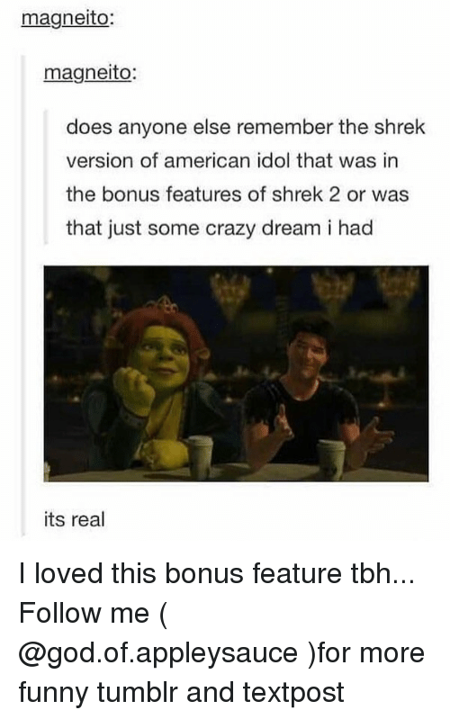 idole: magneito:  magneito:  does anyone else remember the shrek  version of american idol that was in  the bonus features of shrek 2 or was  that just some crazy dream i had  its real I loved this bonus feature tbh... Follow me ( @god.of.appleysauce )for more funny tumblr and textpost
