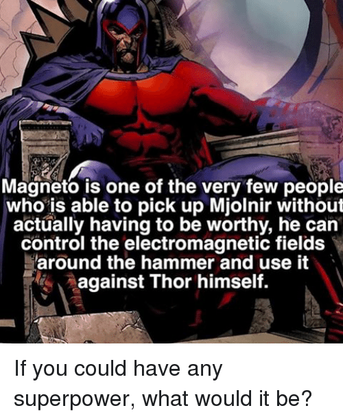 Mjølnir: Magneto is one of the very few people  who is able to pick up Mjolnir without  actually having to be worthy, he can  control the electromagnetic fields  around the hammer and use it  against Thor himself. If you could have any superpower, what would it be?