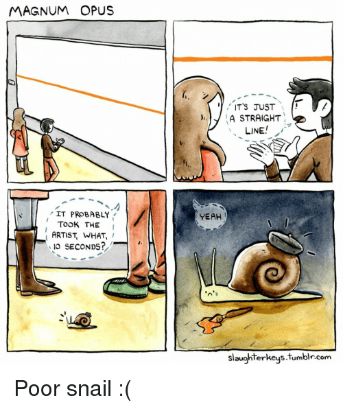 magnum: MAGNUM OPUS  ITS JUST  )A STRAIGHT  LINE  IT PROBABLY  YEAH  TOOK THE I  ARTIST, WHAT,  IO SECONDS?  slaughterkeys.tumblr.com Poor snail :(