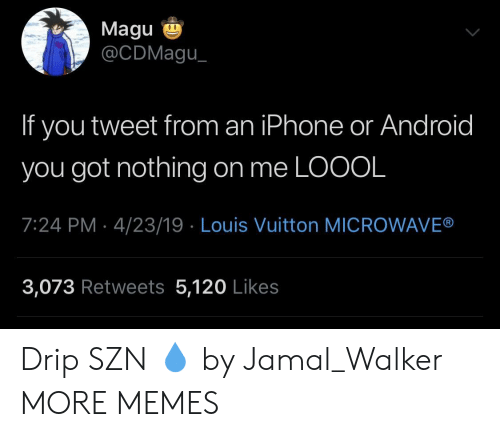 Android, Dank, and Iphone: Magu  @CDMagu  If you tweet from an iPhone or Android  you got nothing on me LOOOL  7:24 PM 4/23/19 Louis Vuitton MICROWAVE®  3,073 Retweets 5,120 Likes Drip SZN 💧 by Jamal_Walker MORE MEMES