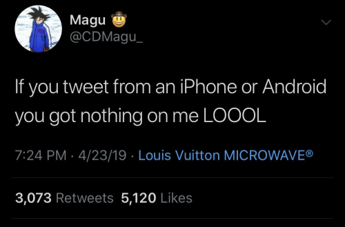 Android, Iphone, and Louis Vuitton: Magu  @CDMagu  If you tweet from an iPhone or Android  you got nothing on me LOOOL  7:24 PM 4/23/19 Louis Vuitton MICROWAVE®  3,073 Retweets 5,120 Likes