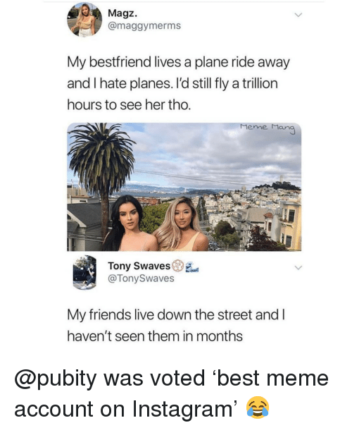 Friends, Instagram, and Meme: Magz.  @maggymerms  My bestfriend lives a plane ride away  and I hate planes. l'd still fly a trillion  hours to see her tho.  Meme Man  Tony Swaves  @TonySwaves  My friends live down the street and l  haven't seen them in months @pubity was voted 'best meme account on Instagram' 😂