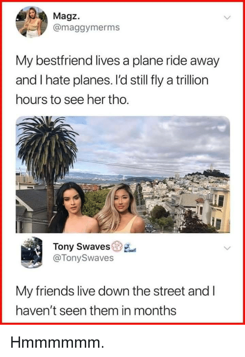 Friends, Live, and Her: Magz.  @maggymerms  My bestfriend lives a plane ride away  and I hate planes. l'd still fly a trillion  hours to see her tho.  Tony Swaves  @TonySwaves  My friends live down the street and I  haven't seen them in months Hmmmmmm.