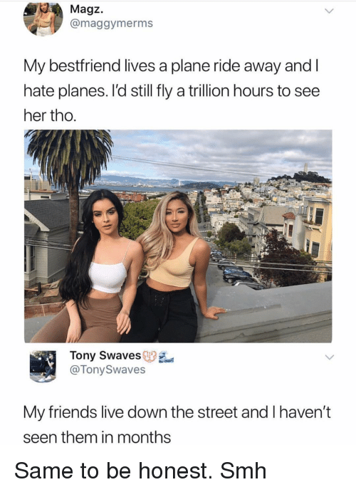 Friends, Memes, and Smh: Magz.  @maggymerms  My bestfriend lives a plane ride away andI  hate planes. I'd still fly a trillion hours to see  her tho.  Tony Swaves  @TonySwaves  My friends live down the street and I haven't  seen them in months Same to be honest. Smh
