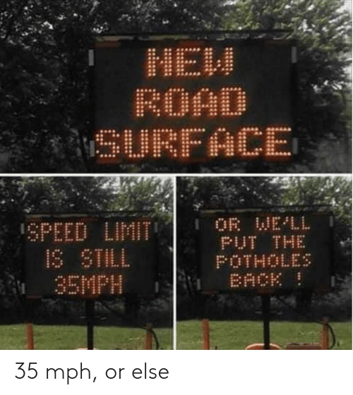 mah: MaH  ROAD  SURFACE  OR WELL  PUT THE  POTHOLES  BACK  SPEED LIMIT  IS STILL  35MPH 35 mph, or else