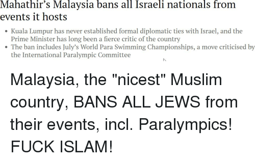 Muslim, Fuck, and Islam: Mahathir's  Malaysia  bans  all  Israeli  nationals  from  events it hosts  Kuala Lumpur has never established formal diplomatic ties with Israel, and the  Prime Minister has long been a fierce critic of the country  e The ban includes July's World Para Swimming Championships, a move criticised by  the International Paralympic Committee