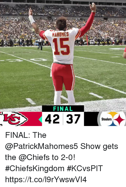 Memes, Chiefs, and Steelers: MAHOMES  15  FINAL  Steelers FINAL: The @PatrickMahomes5 Show gets the @Chiefs to 2-0! #ChiefsKingdom #KCvsPIT https://t.co/l9rYwswVI4