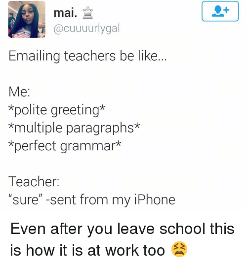 "Be Like, Funny, and Iphone: mai.  @cuuuurlygal  Emailing teachers be like.  e:  *polite greeting*  *multiple paragraphs*  *perfect grammar*  Teacher:  ""sure"" -sent from my iPhone Even after you leave school this is how it is at work too 😫"