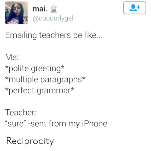 "Be Like, Iphone, and Teacher: mai,  @cuuuurlygal  Emailing teachers be like  Me:  *polite greeting*  *multiple paragraphs*  *perfect grammar*  Teacher:  ""sure"" -sent from my iPhone Reciprocity"