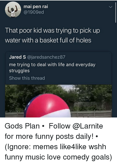 Funny, Goals, and Life: mai pen rai  @@1909ed  That poor kid was trying to pick up  water with a basket full of holes  Jared S @jaredsanchez87  me trying to deal with life and everyday  struggles  Show this thread Gods Plan • ➫➫➫ Follow @Larnite for more funny posts daily! • (Ignore: memes like4like wshh funny music love comedy goals)