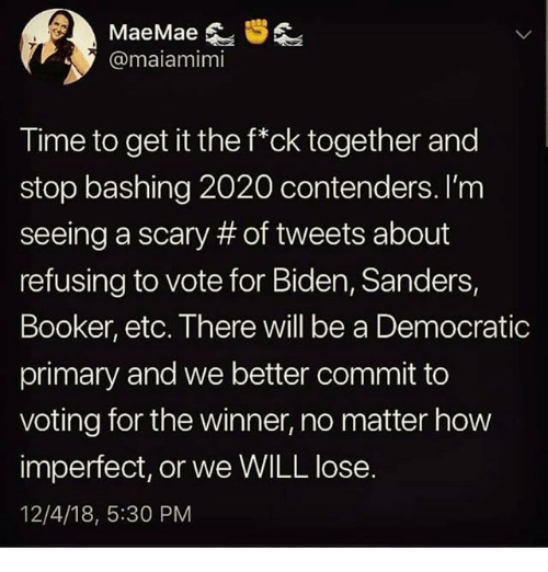 Democratic primary: @maiamimi  Time to get it the f*ck together and  stop bashing 2020 contenders. I'm  seeing a scary # of tweets about  refusing to vote for Biden, Sanders,  Booker, etc. There will be a Democratic  primary and we better commit to  voting for the winner, no matter how  imperfect, or we WILL lose.  12/4/18, 5:30 PM