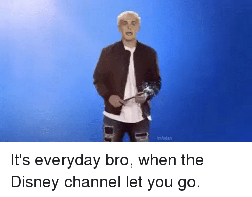 Disney Channels: mAidan It's everyday bro, when the Disney channel let you go.