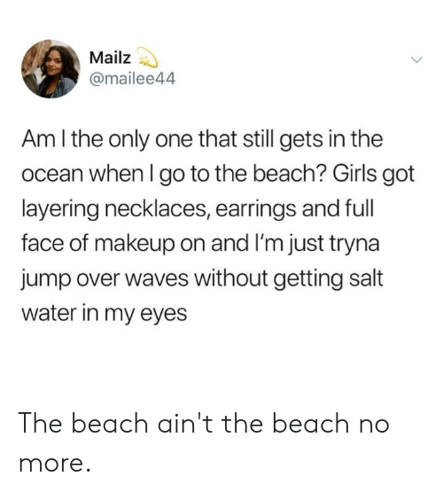 Dank, Girls, and Makeup: Mailz  @mailee44  Am I the only one that still gets in the  ocean when I go to the beach? Girls got  layering necklaces, earrings and full  face of makeup on and I'm just tryna  jump over waves without getting salt  water in my eyes The beach ain't the beach no more.