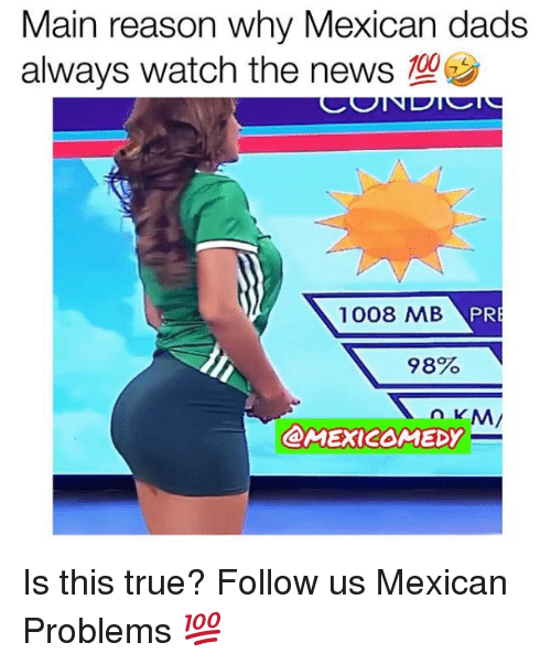 Memes, News, and True: Main reason why Mexican dads  always watch the news  1008 MB  PR  98%  @MEXICOMEDY Is this true?  Follow us Mexican Problems 💯