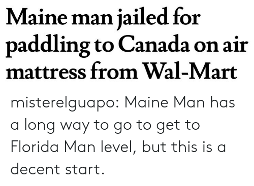 Paddling: Maine man jailed for  paddling to Canada on air  mattress from Wal-Mart misterelguapo:  Maine Man has a long way to go to get to Florida Man level, but this is a decent start.