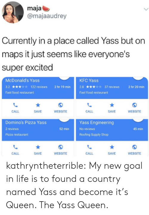 Domino's Pizza: maja  @majaaudrey  Currently in a place called Yass but on  maps it just seems like everyone's  super excited  McDonald's Yass  3.2★★★★★ 122 reviews  Fast food restauran  KFC Yass  2.8★★★★★37 reviews  Fast foad restaurant  2hr19min  2hr20min  CALL  SAVE  WEBSITE  CALL  SAVE  WEBSITE  Domino's Pizza Yass  2 reviews  Pizza restaurant  Yass Engineering  No réviews  Roofing Supply Shop  52 min  45 min  CALL  SAVE  WEBSITE  CALL  SAVE  WEBSITE kathryntheterrible:  My new goal in life is to found a country named Yass and become it's Queen. The Yass Queen.