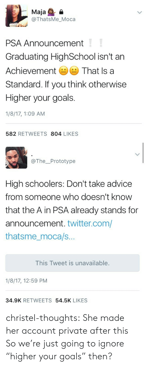 "Advice, Goals, and Tumblr: Maja  @ThatsMe_Moca  PSA Announcement  Graduating HighSchool isn't ar  Achievement That Is a  Standard. If you think otherwise  Higher your goals.  1/8/17, 1:09 AM  582 RETWEETS 804 LIKES   @The_Prototype  High schoolers: Don't take advice  from someone who doesn't know  that the A in PSA already stands for  announcement. twitter.com/  thatsme_moca/s.  This Tweet is unavailable  1/8/17, 12:59 PM  34.9K RETWEETS 54.5K LIKES christel-thoughts:  She made her account private after this  So we're just going to ignore ""higher your goals"" then?"