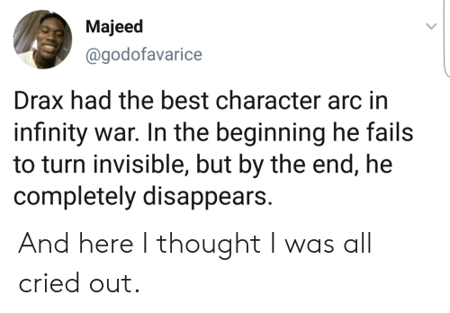 arc: Majeed  @godofavarice  Drax had the best character arc in  infinity war. In the beginning he fails  to turn invisible, but by the end, he  completely disappears. And here I thought I was all cried out.
