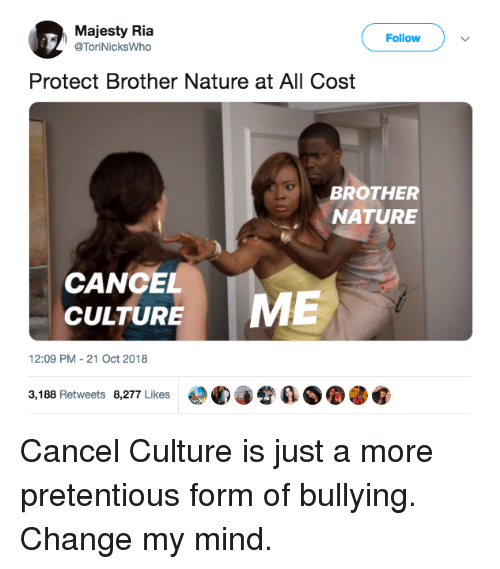 Pretentious, Nature, and Change: Majesty Ria  @ToriNicksWho  Follow  Protect Brother Nature at All Cost  BROTHER  NATURE  CANCEL  CULTURE  12:09 PM-21 Oct 2018  3,188 Retweets 8,277 Likes  €°C)手令  ØOOG Cancel Culture is just a more pretentious form of bullying. Change my mind.