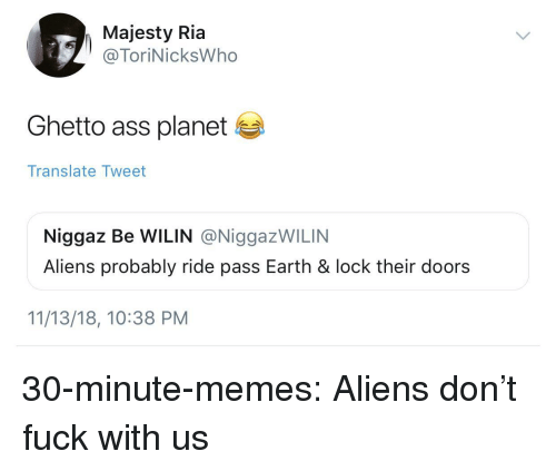 Ass, Ghetto, and Memes: Majesty Ria  @ToriNicksWho  Ghetto ass planet  Translate Tweet  Niggaz Be WILIN @NiggazWILIN  Aliens probably ride pass Earth & lock their doors  11/13/18, 10:38 PM 30-minute-memes:  Aliens don't fuck with us