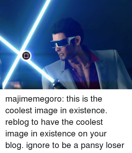 Target, Tumblr, and Blog: majimemegoro: this is the coolest image in existence. reblog to have the coolest image in existence on your blog. ignore to be a pansy loser