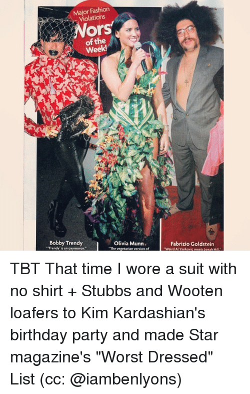 "Memes, 🤖, and Olivia Munn: Major Fashion  Violations  Ors  of the  Week!  Bobby Trendy  Olivia Munn.  ""Trendy is an oxymoron  ""The vegetarian version of  Fabrizio Goldstein  ""Weird Al Yankovic meets Jonah H TBT That time I wore a suit with no shirt + Stubbs and Wooten loafers to Kim Kardashian's birthday party and made Star magazine's ""Worst Dressed"" List (cc: @iambenlyons)"