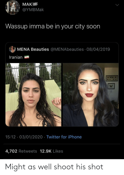 Soon...: MAK  @ΥΜΒΜak  Wassup imma be in your city soon  MENA Beauties @MENAbeauties · 08/04/2019  Iranian  15:12 · 03/01/2020 · Twitter for iPhone  4,702 Retweets 12.9K Likes Might as well shoot his shot