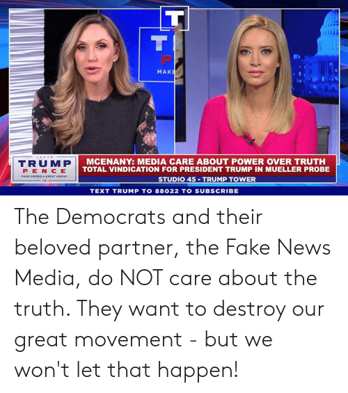America, Fake, and News: MAK  TRUMP  PEN CE  AMERICA GREAT  MCENANY: MEDIA CARE ABOUT POWER OVER TRUTH  TOTAL VINDICATION FOR PRESIDENT TRUMP IN MUELLER PROBE  STUDIO 45 TRUMP TOWER  TEXT TRUMP TO 88022 TO SUBSCRIBE The Democrats and their beloved partner, the Fake News Media, do NOT care about the truth. They want to destroy our great movement - but we won't let that happen!