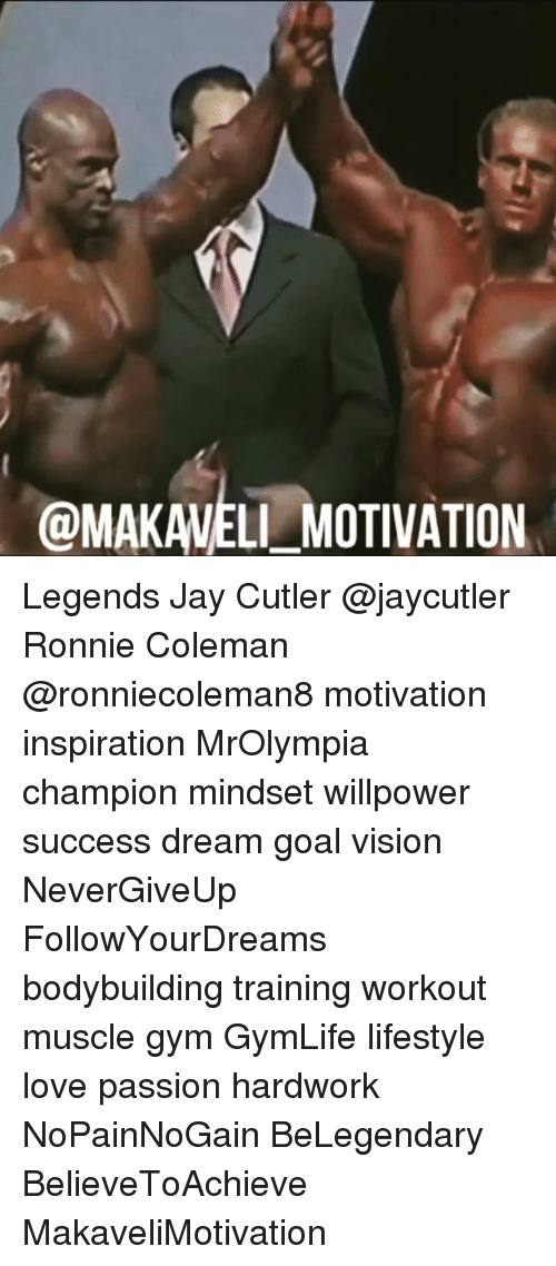 Gym, Jay, and Love: @MAKAVELI MOTIVATION Legends Jay Cutler @jaycutler Ronnie Coleman @ronniecoleman8 motivation inspiration MrOlympia champion mindset willpower success dream goal vision NeverGiveUp FollowYourDreams bodybuilding training workout muscle gym GymLife lifestyle love passion hardwork NoPainNoGain BeLegendary BelieveToAchieve MakaveliMotivation