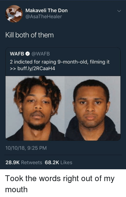 Old, Makaveli, and The Don: Makaveli The Don  @AsaTheHealer  Kill both of them  WAFB @WAFB  2 indicted for raping 9-month-old, filming it  >>buff.ly/2RCaaH4  10/10/18, 9:25 PM  28.9K Retweets 68.2K Likes Took the words right out of my mouth