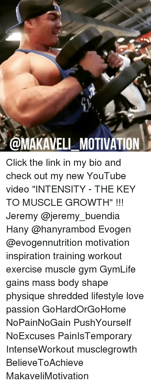 "Click, Gym, and Love: MAKAVELL MOTIVATION Click the link in my bio and check out my new YouTube video ""INTENSITY - THE KEY TO MUSCLE GROWTH"" !!! Jeremy @jeremy_buendia Hany @hanyrambod Evogen @evogennutrition motivation inspiration training workout exercise muscle gym GymLife gains mass body shape physique shredded lifestyle love passion GoHardOrGoHome NoPainNoGain PushYourself NoExcuses PainIsTemporary IntenseWorkout musclegrowth BelieveToAchieve MakaveliMotivation"