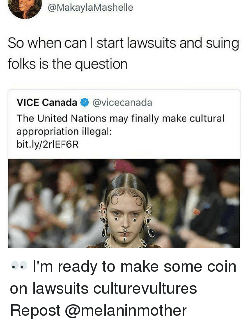 Memes, Canada, and United: @Makayla Mashelle  So when can start lawsuits and suing  folks is the question  VICE Canada  avicecanada  The United Nations may finally make cultural  appropriation illegal:  bit.ly/2rlEF6R 👀 I'm ready to make some coin on lawsuits culturevultures Repost @melaninmother