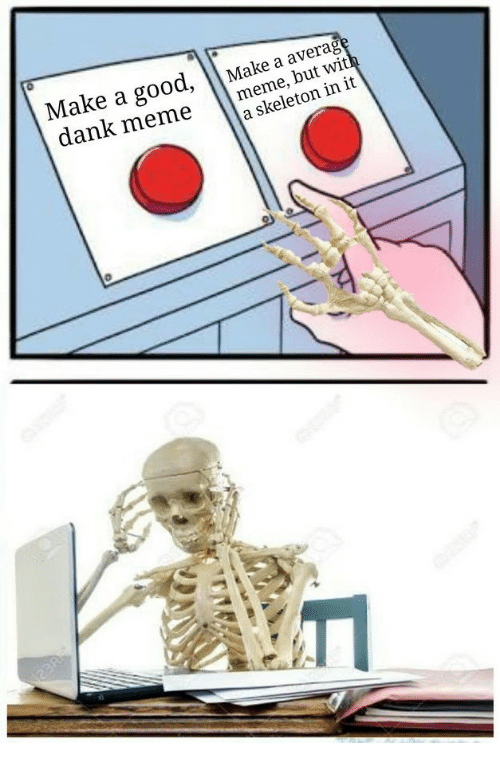 Dank, Meme, and Good: Make a good, Make a average  dank meme nekeleton in it  meme, but with  a skeleton in it