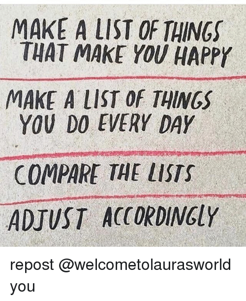 Memes, Happy, and 🤖: MAKE A LIST OF THINGS  THAT MAKE YOU HAPPY  MAKE ALIST OF THINGS  YOU DO EVERY DAY  COMPARE THE LISTS  ADJUST ACCORDINGLY repost @welcometolaurasworld you