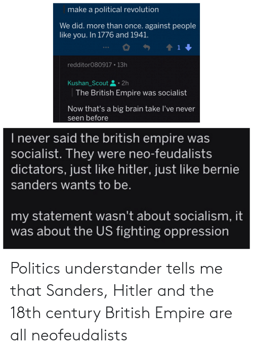Bernie Sanders, Empire, and Politics: make a political revolution  We did. more than once. against people  like you. In 1776 and 1941.  t1  redditor080917 13h  Kushan_Scout 2h  The British Empire was socialist  Now that's a big brain take I've never  seen before  I never said the british empire was  socialist. They were neo-feudalists  dictators, just like hitler, just like bernie  sanders wants to be.  my statement wasn't about socialism, it  was about the US fighting oppression Politics understander tells me that Sanders, Hitler and the 18th century British Empire are all neofeudalists
