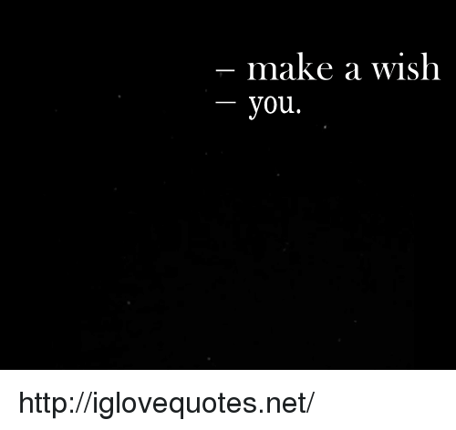Http, Net, and Make A: make a wish  you. http://iglovequotes.net/
