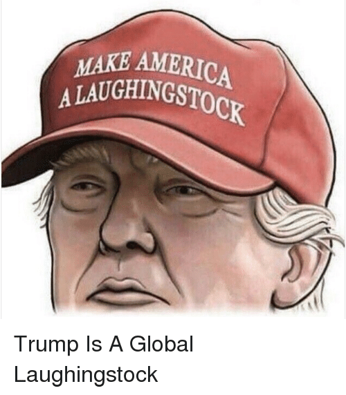 America, Politics, and Trump: MAKE-AMERIC  AMERICA  A LAUGH!NGST  UGHINGSTOCK Trump Is A Global Laughingstock