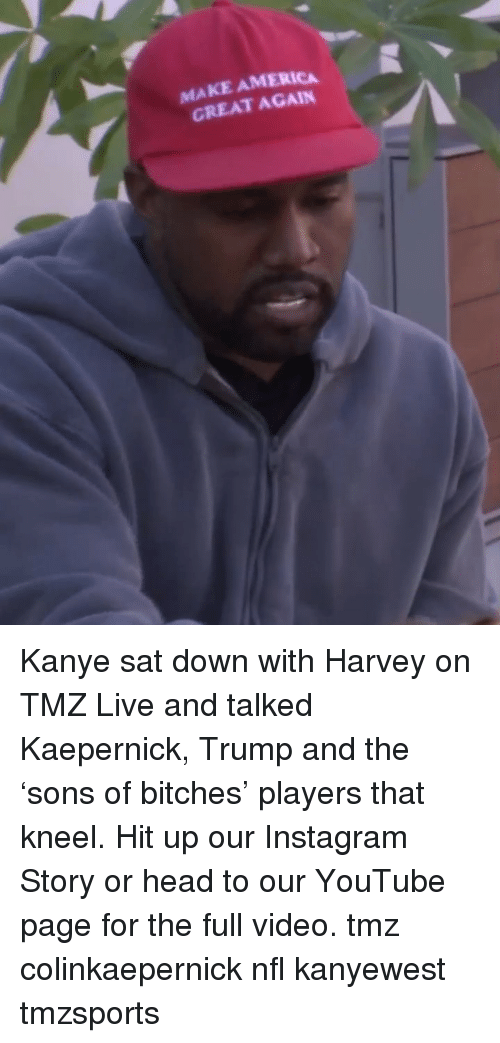 America, Head, and Instagram: MAKE AMERICA  GREAT AGAIN Kanye sat down with Harvey on TMZ Live and talked Kaepernick, Trump and the 'sons of bitches' players that kneel. Hit up our Instagram Story or head to our YouTube page for the full video. tmz colinkaepernick nfl kanyewest tmzsports