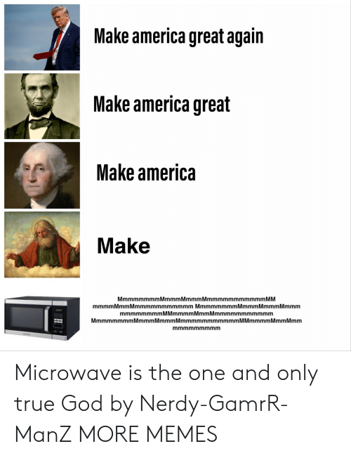 mmm: Make america great again  Make america great  Make america  Make  MmmmmmmmMmmmMmmmMmmmmmmmmmmm MM  mmmm Mmm Mmmmmmmmmmmm Mmmmmmmm Mmmm Mmmm Mmmm  mmmmmmmmMMmmmmMmmMmmmmmmmmmmm  MmmmmmmmMmmmMmmmMmmmmmmmmmmmM Mmmmm Mmm Mmm  mmmmmmmmm Microwave is the one and only true God by Nerdy-GamrR-ManZ MORE MEMES