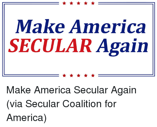 Memes, 🤖, and Secular: Make America  SECULAR  Again Make America Secular Again (via Secular Coalition for America)